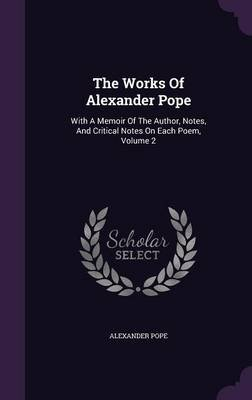 The Works of Alexander Pope - With a Memoir of the Author, Notes, and Critical Notes on Each Poem, Volume 2 (Hardcover):...