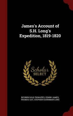 James's Account of S.H. Long's Expedition, 1819-1820 (Hardcover): Reuben Gold Thwaites, Edwin James, Thomas Say