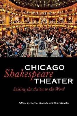 Chicago Shakespeare Theater - Suiting the Action to the Word (Paperback): Regina Buccola, Peter Kanelos