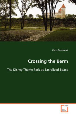 Crossing the Berm the Disney Theme Park as Sacralized Space (Paperback): Chris Newcomb