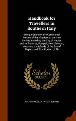 Handbook for Travellers in Southern Italy - Being a Guide for the Continental Portion of the Kingdom of the Two Sicilies,...