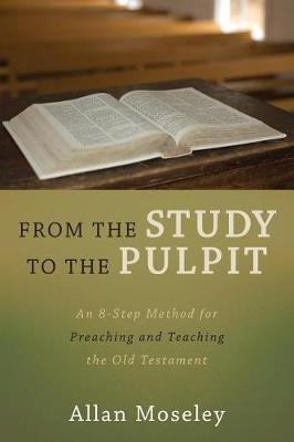 From the Study to the Pulpit - An 8-Step Method for Preaching and Teaching the Old Testament (Paperback): Allan Moseley