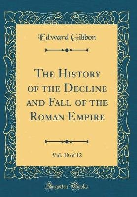 The History of the Decline and Fall of the Roman Empire, Vol. 10 of 12 (Classic Reprint) (Hardcover): Edward Gibbon