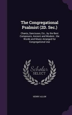 The Congregational Psalmist (2D. SEC.) - Chants, Sanctuses, Etc., by the Best Composers, Ancient and Modern; The Words and...
