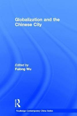 Globalization and the Chinese City (Electronic book text): Fulong Wu