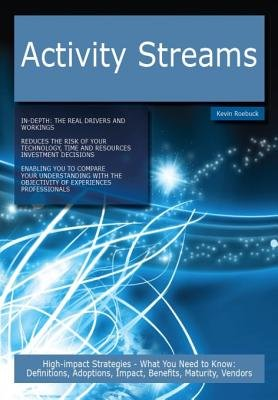 Activity Streams - High-Impact Strategies - What You Need to Know: Definitions, Adoptions, Impact, Benefits, Maturity, Vendors...