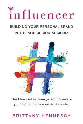 Influencer - Building Your Personal Brand in the Age of Social Media (Paperback): Brittany Hennessy