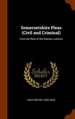 Somersetshire Pleas (Civil and Criminal) - From the Rolls of the Itinerant Justices (Hardcover): Great Britain Curia Regis