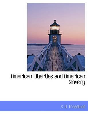 American Liberties and American Slavery (Hardcover): S. B. Treadwell