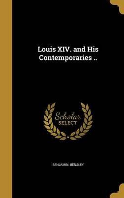 Louis XIV. and His Contemporaries .. (Hardcover): Benjamin Bensley