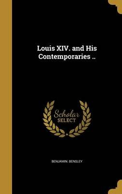 Louis XIV. and His Contemporaries .. (Hardcover): Benjamin Bensley