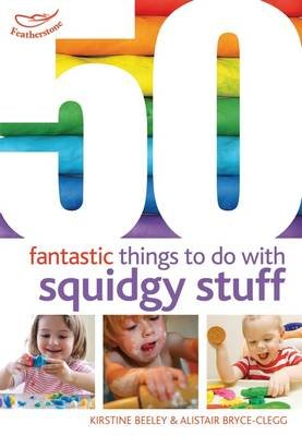 50 Fantastic Things to Do with Squidgy Stuff (Paperback): Kirstine Beeley, Alistair Bryce-Clegg
