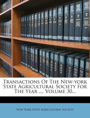 Transactions of the New-York State Agricultural Society for the Year ..., Volume 30... (Paperback): New York State Agricultural...