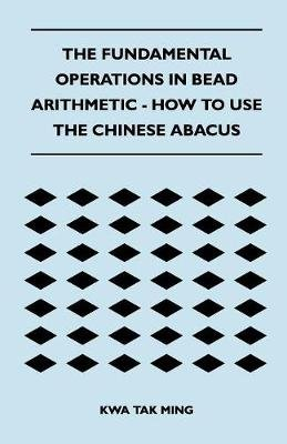 The Fundamental Operations in Bead Arithmetic - How to Use the Chinese Abacus (Paperback): Kwa Tak Ming