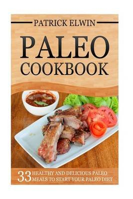 Paleo Cookbook - 33 Healthy and Delicious Paleo Cookbook Meals to Start Your Paleo Diet (Paperback): Patrick Elwin