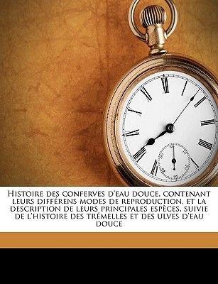 Histoire Des Conferves D'Eau Douce, Contenant Leurs Differens Modes de Reproduction, Et La Description de Leurs...