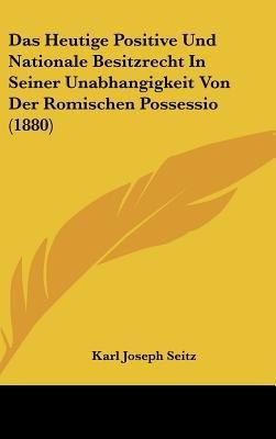 Das Heutige Positive Und Nationale Besitzrecht in Seiner Unabhangigkeit Von Der Romischen Possessio (1880) (English, German,...