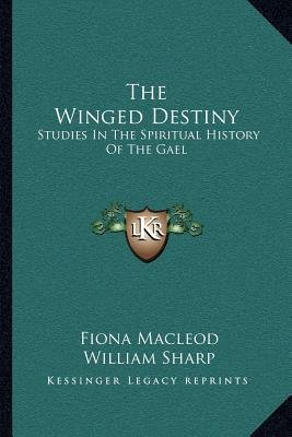The Winged Destiny - Studies in the Spiritual History of the Gael (Paperback): Fiona Macleod, William Sharp