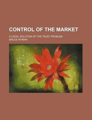 Control of the Market; A Legal Solution of the Trust Problem (Paperback): Bruce Wyman