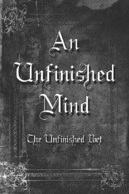 An Unfinished Mind (Paperback): The Unfinished Unfinished Poet, Unfinished Poet