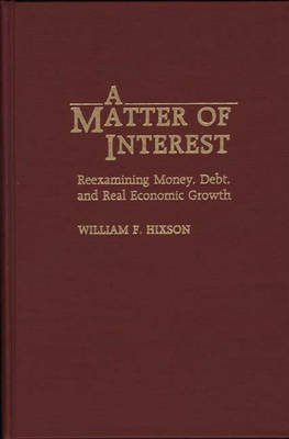 A Matter of Interest - Re-examining Money, Debt and Real Economic Growth (Hardcover, New): William F. Hixson, John H. Hotson