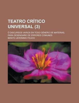 Teatro Critico Universal; O Discursos Varios En Todo Genero de Materias, Para Desengano de Errores Comunes (Paperback): Benito...