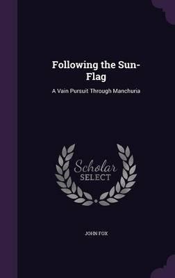 Following the Sun-Flag - A Vain Pursuit Through Manchuria (Hardcover): John Fox