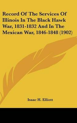 Record of the Services of Illinois in the Black Hawk War, 1831-1832 and in the Mexican War, 1846-1848 (1902) (Hardcover): Isaac...