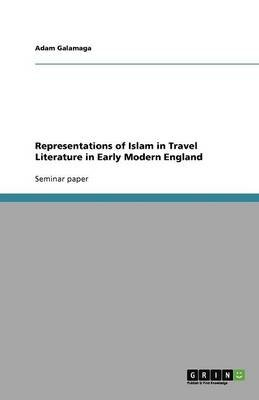 Representations of Islam in Travel Literature in Early Modern England (Paperback): Adam Galamaga