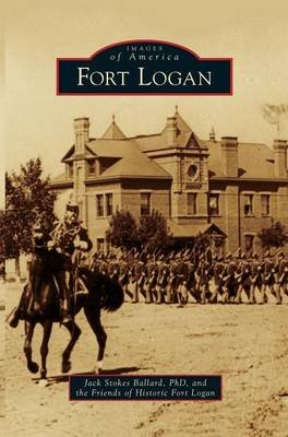 Fort Logan (Hardcover): Jack Stokes Ballard, The Friends of Historic Fort Logan