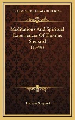 Meditations and Spiritual Experiences of Thomas Shepard (1749) (Hardcover): Thomas Shepard