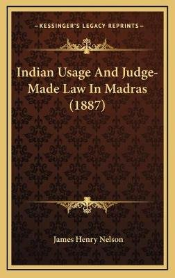 Indian Usage and Judge-Made Law in Madras (1887) (Hardcover): James Henry Nelson