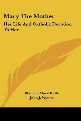 Mary the Mother - Her Life and Catholic Devotion to Her (Paperback): Blanche Mary Kelly