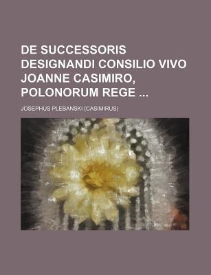 de Successoris Designandi Consilio Vivo Joanne Casimiro, Polonorum Rege (Paperback): Josephus Plebanski