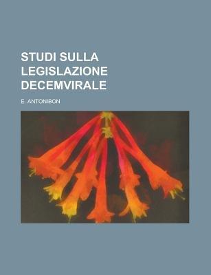 Studi Sulla Legislazione Decemvirale (Paperback): Us Government, E. Antonibon