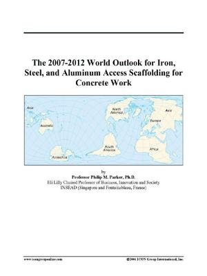 The 2007-2012 World Outlook for Iron, Steel, and Aluminum Access Scaffolding for Concrete Work (Electronic book text): Inc....