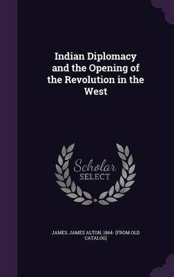 Indian Diplomacy and the Opening of the Revolution in the West (Hardcover): James Alton 1864- [From Old Cata James