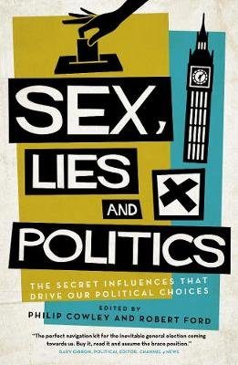 Sex, Lies and Politics - The Secret Influences That Drive our Political Choices (Paperback): Philip Cowley, Robert Ford