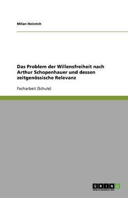 Das Problem Der Willensfreiheit Nach Arthur Schopenhauer Und Dessen Zeitgenossische Relevanz (German, Paperback): Milan Heinrich
