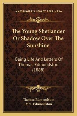 The Young Shetlander or Shadow Over the Sunshine - Being Life and Letters of Thomas Edmondston (1868) (Paperback): Thomas...