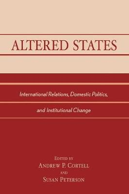 Altered States - International Relations, Domestic Politics, and Institutional Change (Paperback, illustrated edition): Andrew...