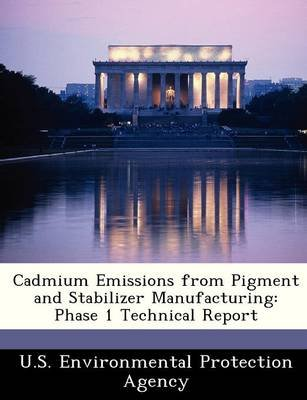 Cadmium Emissions from Pigment and Stabilizer Manufacturing - Phase 1 Technical Report (Paperback):