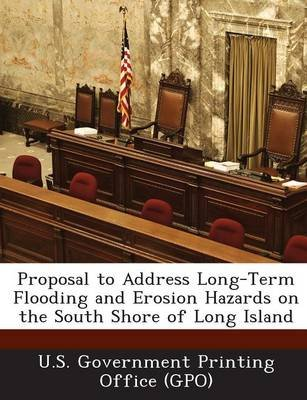 Proposal to Address Long-Term Flooding and Erosion Hazards on the South Shore of Long Island (Paperback): U. S. Government...