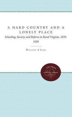 A Hard Country and a Lonely Place - Schooling, Society, and Reform in Rural Virginia, 1870-1920 (Hardcover): William A Link
