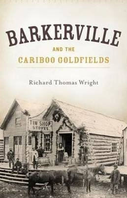 Barkerville & the Cariboo Goldfields (Paperback): Richard Thomas Wright