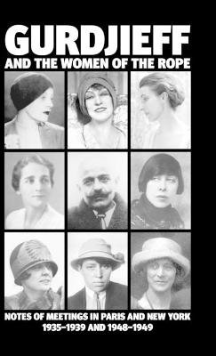 Gurdjieff and the Women of the Rope - Notes of Meetings in Paris and New York 1935-1939 and 1948-1949 (Hardcover): Solita...