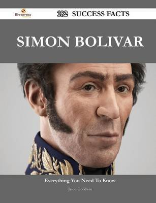 Simon Bolivar 182 Success Facts - Everything You Need to Know about Simon Bolivar (Paperback): Jason Goodwin