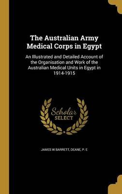 The Australian Army Medical Corps in Egypt - An Illustrated and Detailed Account of the Organisation and Work of the Australian...