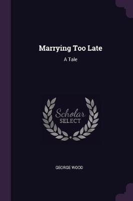 Marrying Too Late - A Tale (Paperback): George Wood