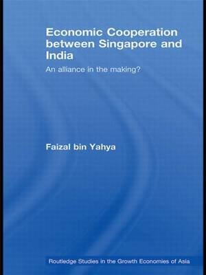 Economic Cooperation Between Singapore and India - An Alliance in the Making? (Hardcover, New): Faizal Yahya